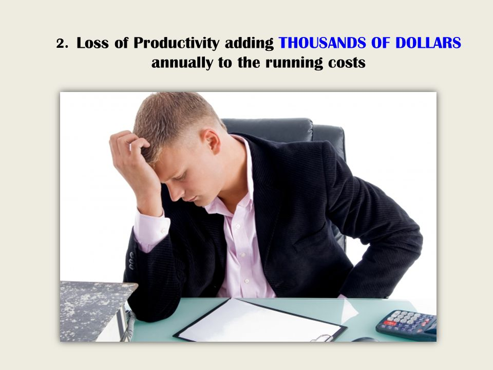 2. Loss of Productivity adding THOUSANDS OF DOLLARS annually to the running costs