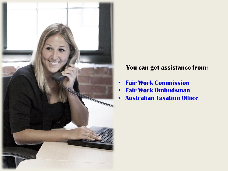 You can get assistance from: Fair Work Commission Fair Work Ombudsman Australian Taxation Office