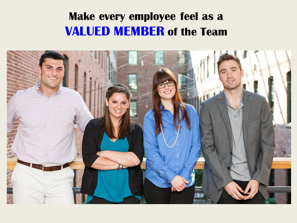Make every employee feel as a VALUED MEMBER of the Team