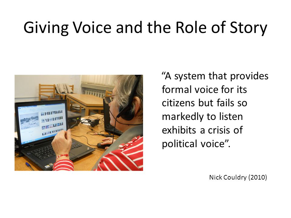 "Giving Voice and the Role of Story ""A system that provides formal voice for its citizens but fails so markedly to listen exhibits a crisis of politica"