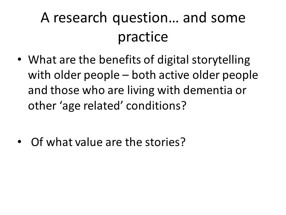 A research question… and some practice What are the benefits of digital storytelling with older people – both active older people and those who are living with dementia or other 'age related' conditions.