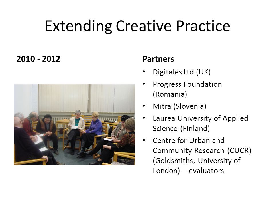 Extending Creative Practice 2010 - 2012Partners Digitales Ltd (UK) Progress Foundation (Romania) Mitra (Slovenia) Laurea University of Applied Science (Finland) Centre for Urban and Community Research (CUCR) (Goldsmiths, University of London) – evaluators.