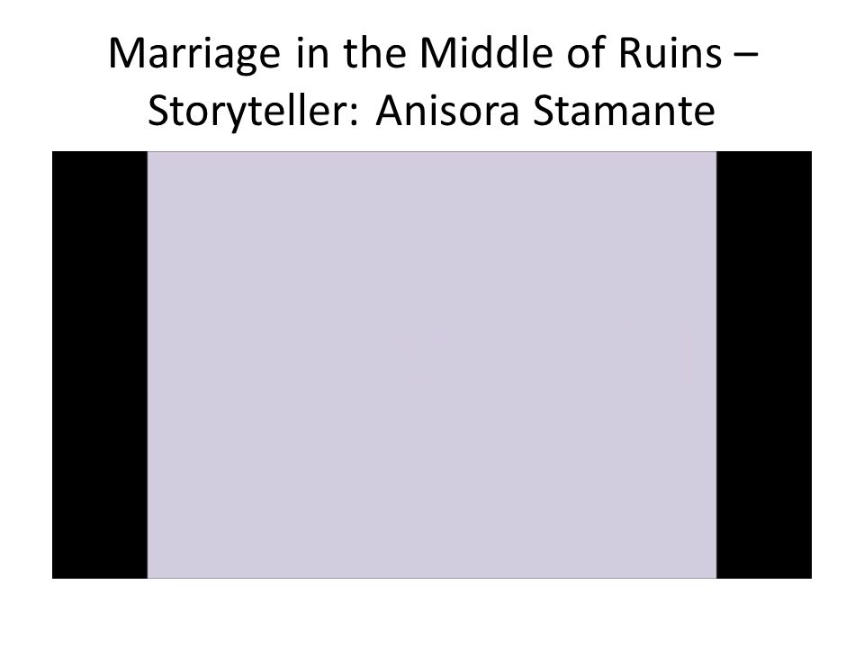 Marriage in the Middle of Ruins – Storyteller: Anisora Stamante