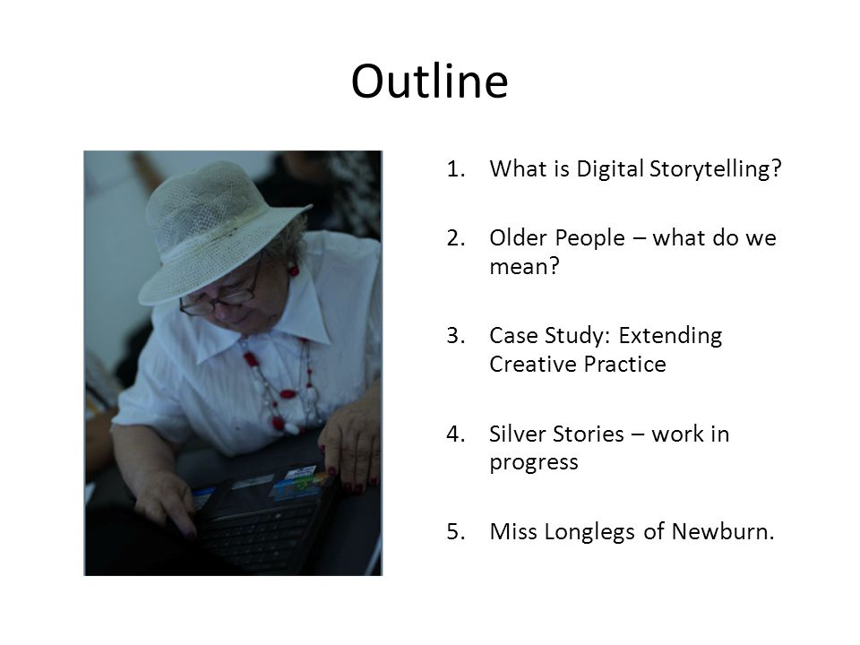 Outline 1.What is Digital Storytelling? 2.Older People – what do we mean? 3.Case Study: Extending Creative Practice 4.Silver Stories – work in progres