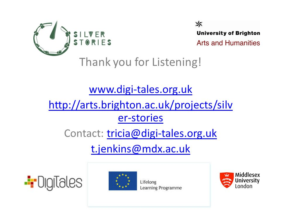 Thank you for Listening! www.digi-tales.org.uk http://arts.brighton.ac.uk/projects/silv er-stories Contact: tricia@digi-tales.org.uktricia@digi-tales.