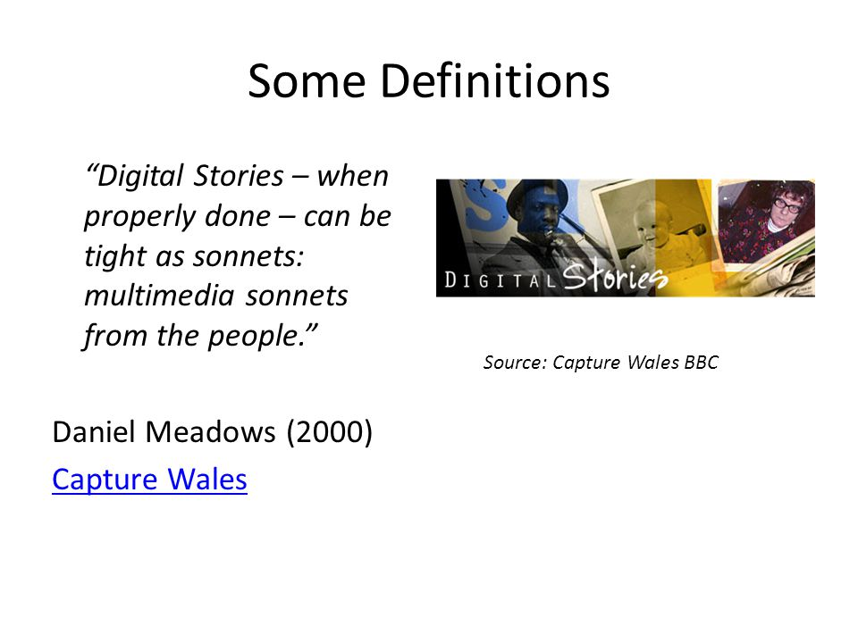 Some Definitions Digital Stories – when properly done – can be tight as sonnets: multimedia sonnets from the people. Daniel Meadows (2000) Capture Wales Source: Capture Wales BBC