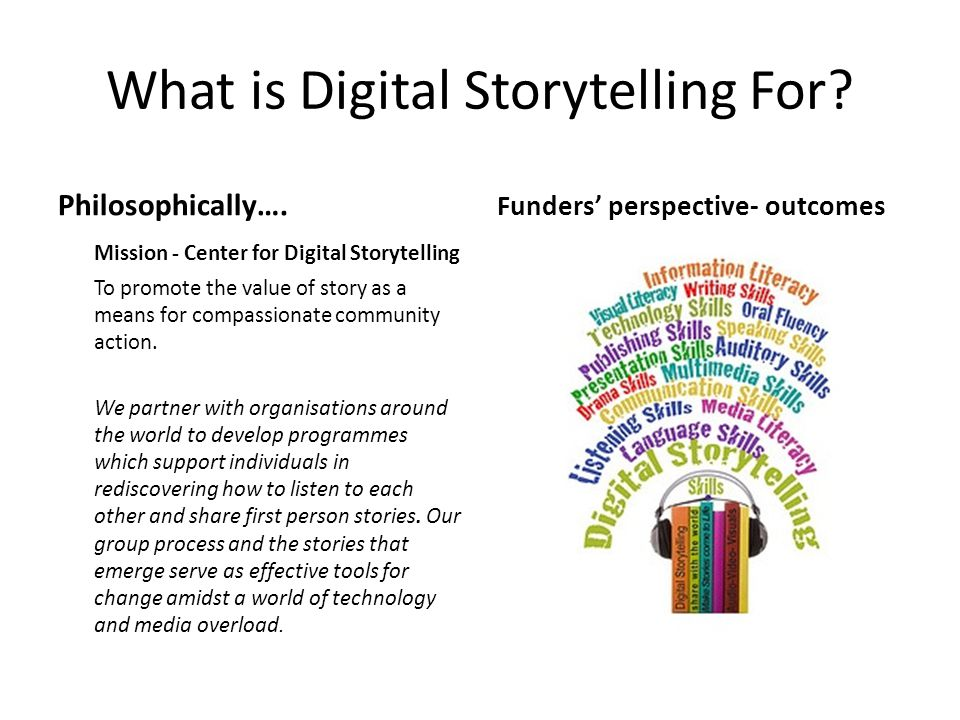 What is Digital Storytelling For? Philosophically…. Mission - Center for Digital Storytelling To promote the value of story as a means for compassiona