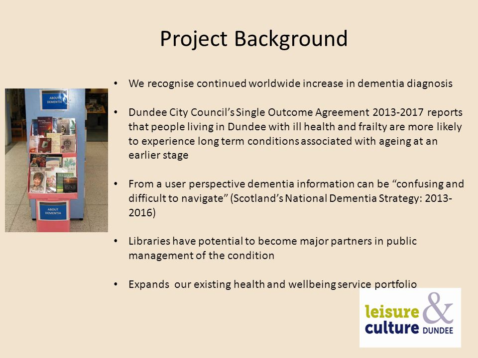 Project Background We recognise continued worldwide increase in dementia diagnosis Dundee City Council's Single Outcome Agreement reports that people living in Dundee with ill health and frailty are more likely to experience long term conditions associated with ageing at an earlier stage From a user perspective dementia information can be confusing and difficult to navigate (Scotland's National Dementia Strategy: ) Libraries have potential to become major partners in public management of the condition Expands our existing health and wellbeing service portfolio