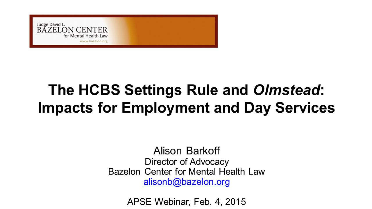 The HCBS Settings Rule and Olmstead: Impacts for Employment and Day Services Alison Barkoff Director of Advocacy Bazelon Center for Mental Health Law