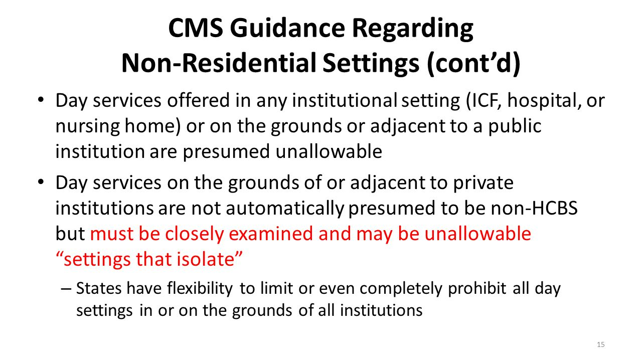 CMS Guidance Regarding Non-Residential Settings (cont'd) Day services offered in any institutional setting (ICF, hospital, or nursing home) or on the