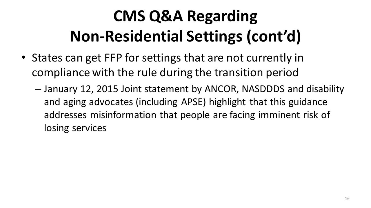 CMS Q&A Regarding Non-Residential Settings (cont'd) States can get FFP for settings that are not currently in compliance with the rule during the tran