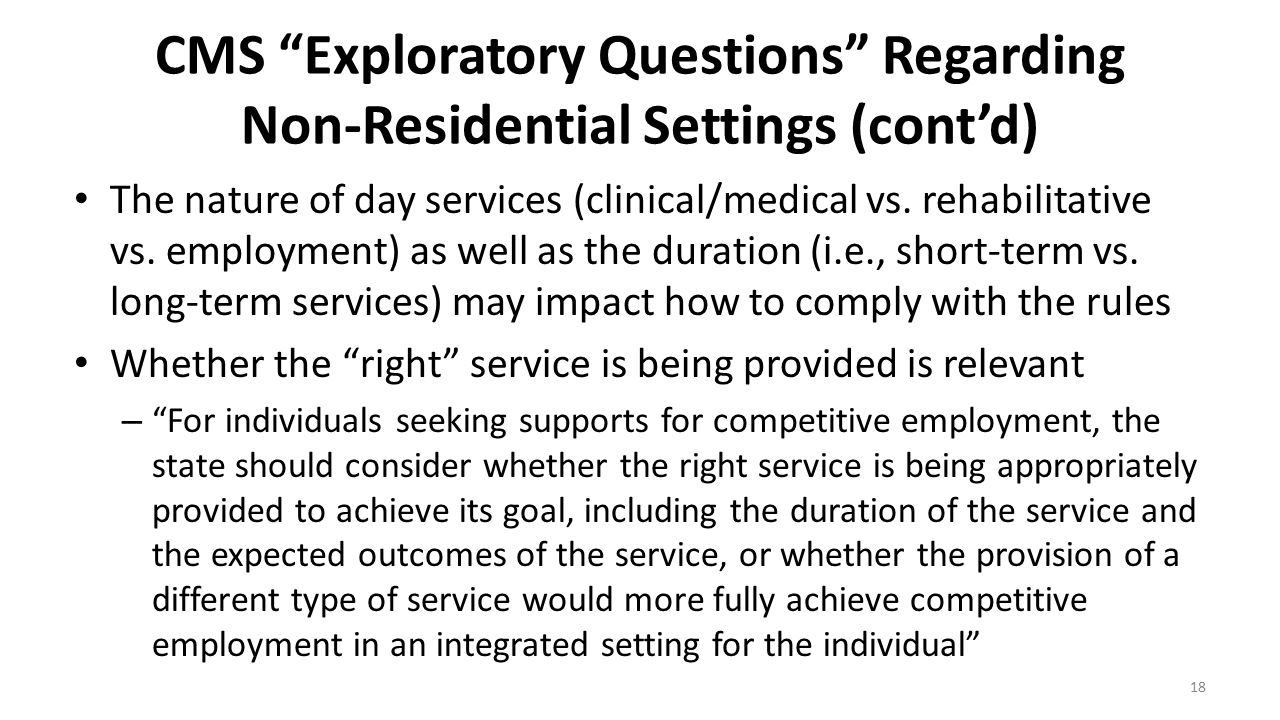 "CMS ""Exploratory Questions"" Regarding Non-Residential Settings (cont'd) The nature of day services (clinical/medical vs. rehabilitative vs. employment"
