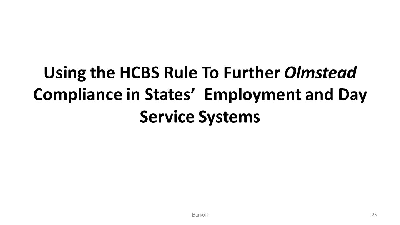 Using the HCBS Rule To Further Olmstead Compliance in States' Employment and Day Service Systems Barkoff25