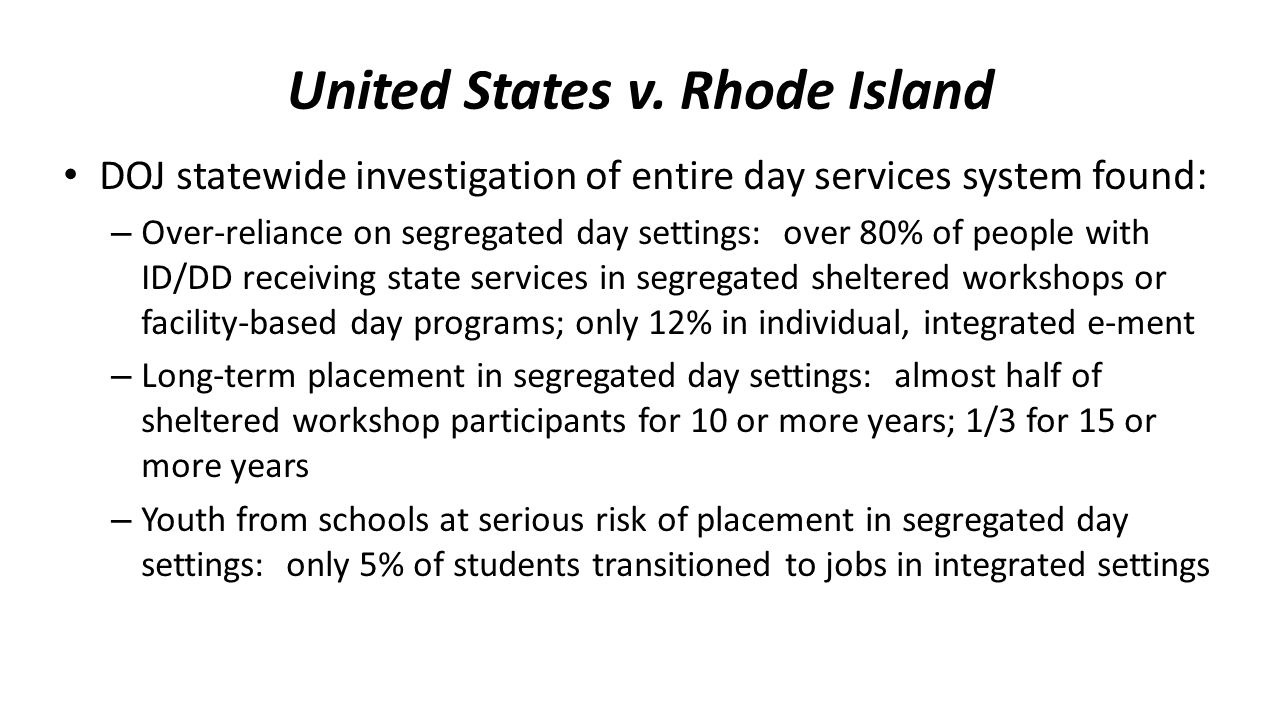 United States v. Rhode Island DOJ statewide investigation of entire day services system found: – Over-reliance on segregated day settings: over 80% of