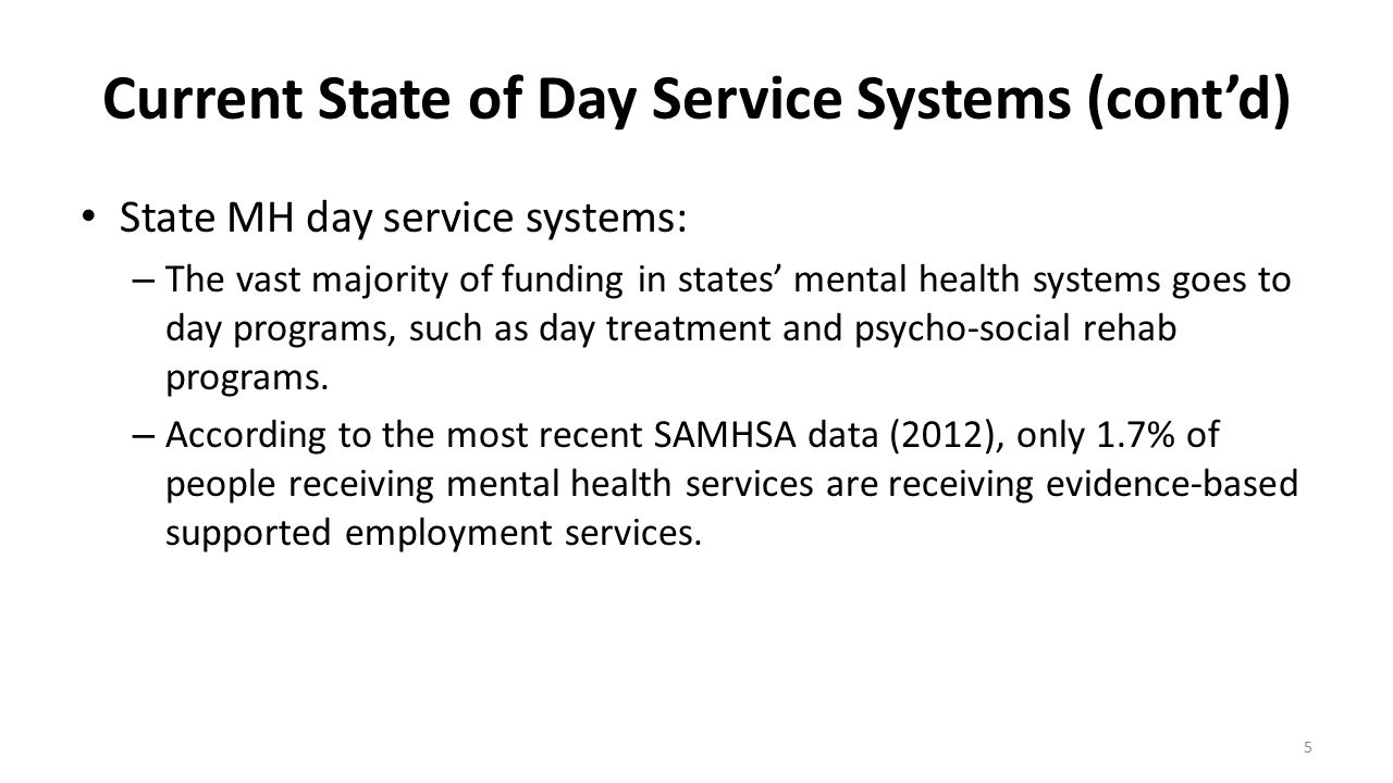 Current State of Day Service Systems (cont'd) State MH day service systems: – The vast majority of funding in states' mental health systems goes to da