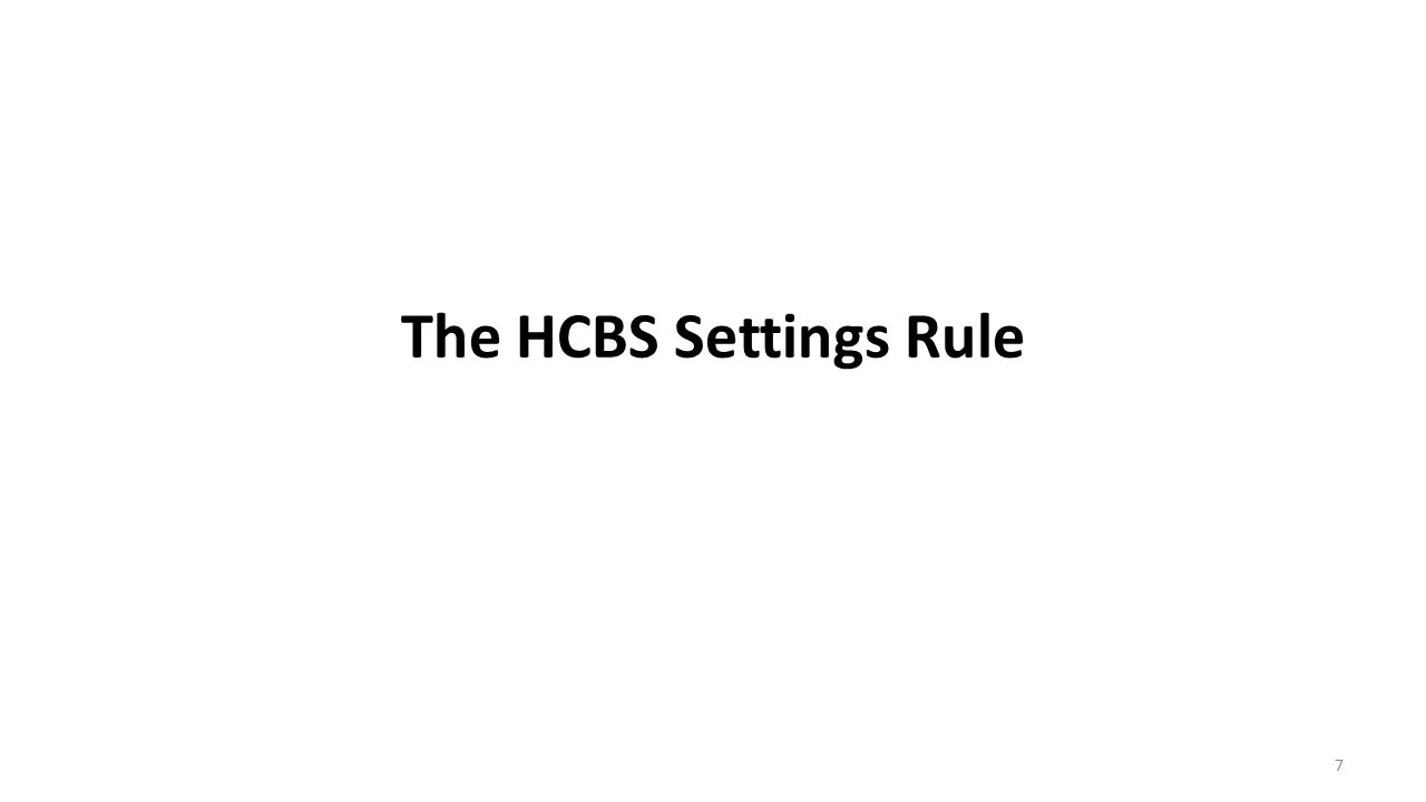Intent of the HCBS Settings Rule Goal and purpose of the rule: – To ensure that individuals receiving services through HCBS programs have full access to the benefits of community living (Jan.