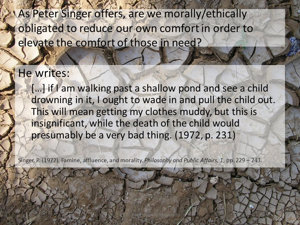 As Peter Singer offers, are we morally/ethically obligated to reduce our own comfort in order to elevate the comfort of those in need? He writes: […]
