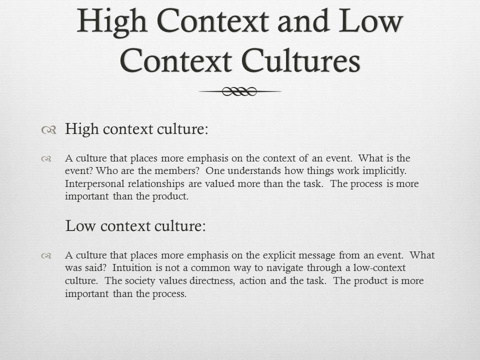 High Context and Low Context Cultures  High context culture:  A culture that places more emphasis on the context of an event.