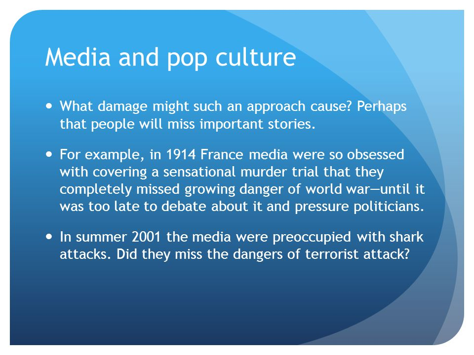 Media and pop culture What damage might such an approach cause? Perhaps that people will miss important stories. For example, in 1914 France media wer