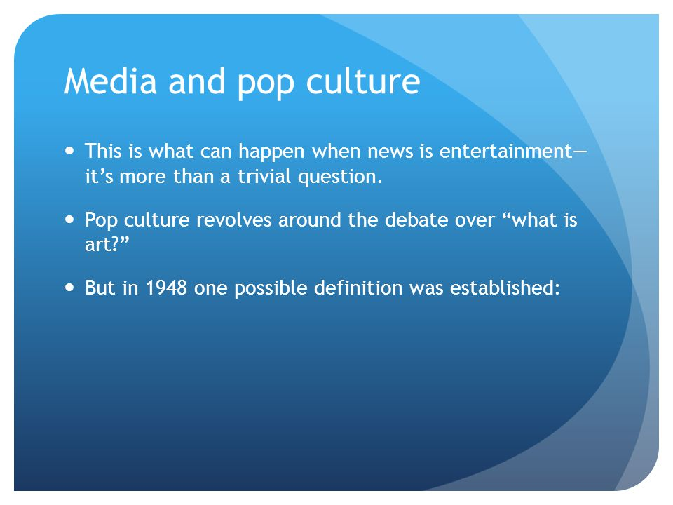 Media and pop culture This is what can happen when news is entertainment— it's more than a trivial question. Pop culture revolves around the debate ov