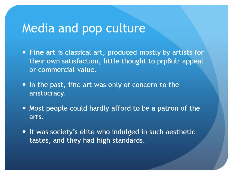 Media and pop culture Fine art is classical art, produced mostly by artists for their own satisfaction, little thought to prp8ulr appeal or commercial
