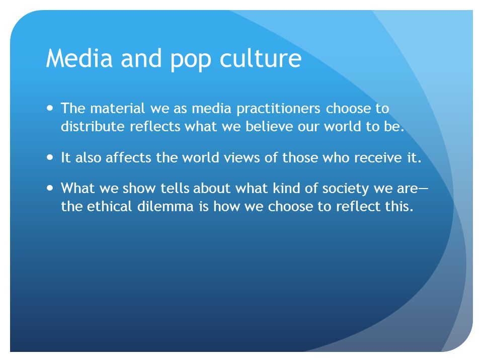 Media and pop culture The material we as media practitioners choose to distribute reflects what we believe our world to be. It also affects the world