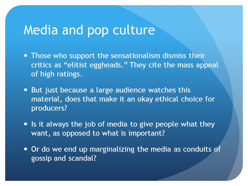 "Media and pop culture Those who support the sensationalism dismiss their critics as ""elitist eggheads."" They cite the mass appeal of high ratings. But"
