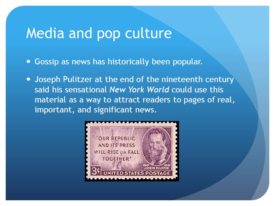 Media and pop culture Gossip as news has historically been popular. Joseph Pulitzer at the end of the nineteenth century said his sensational New York
