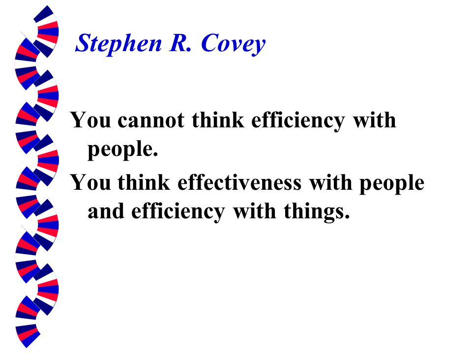 Stephen R. Covey You cannot think efficiency with people. You think effectiveness with people and efficiency with things.