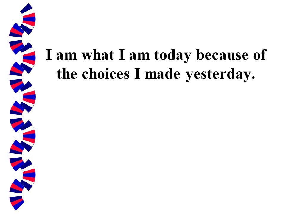 I am what I am today because of the choices I made yesterday.