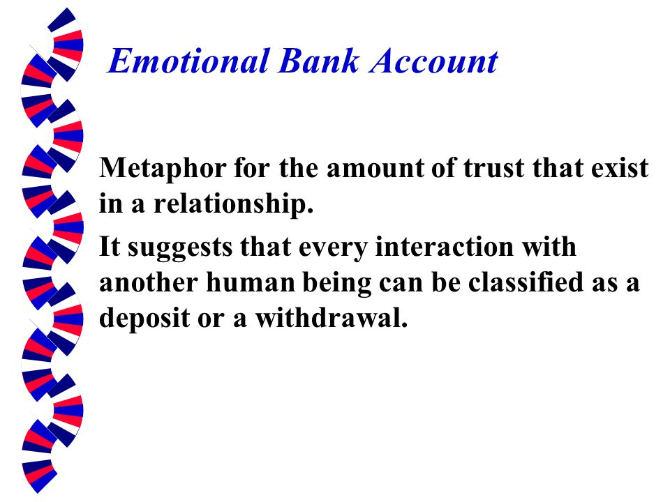 Emotional Bank Account Metaphor for the amount of trust that exist in a relationship. It suggests that every interaction with another human being can