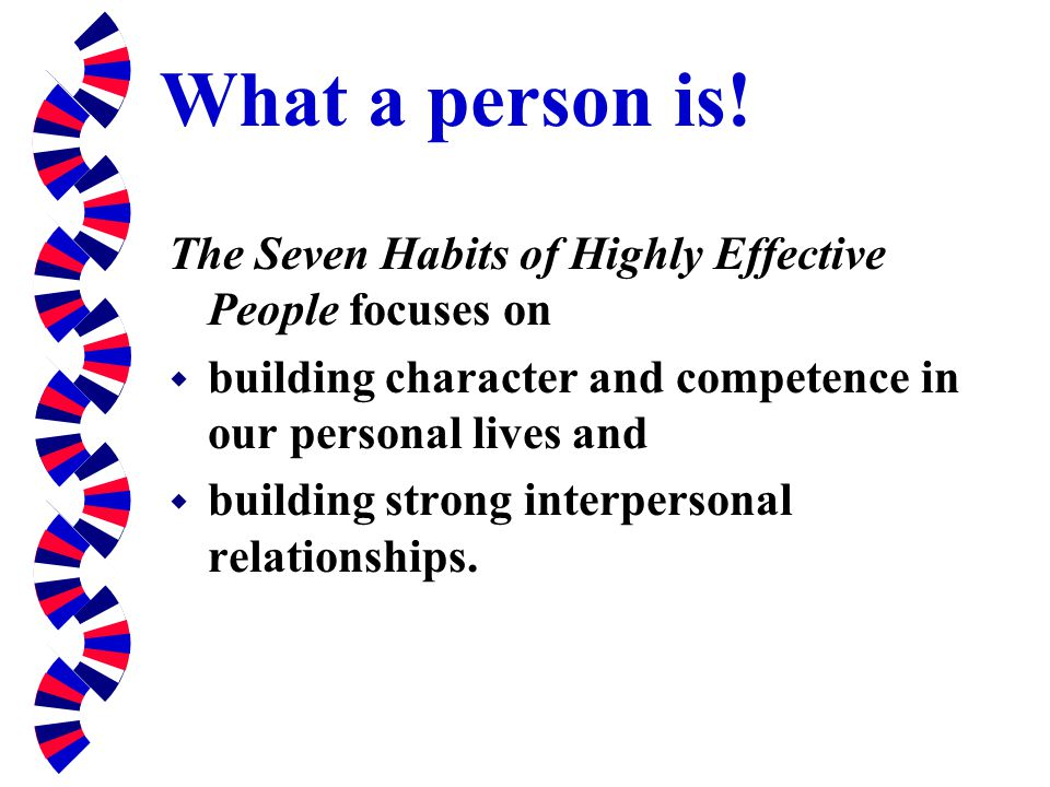 What a person is! The Seven Habits of Highly Effective People focuses on w building character and competence in our personal lives and w building stro