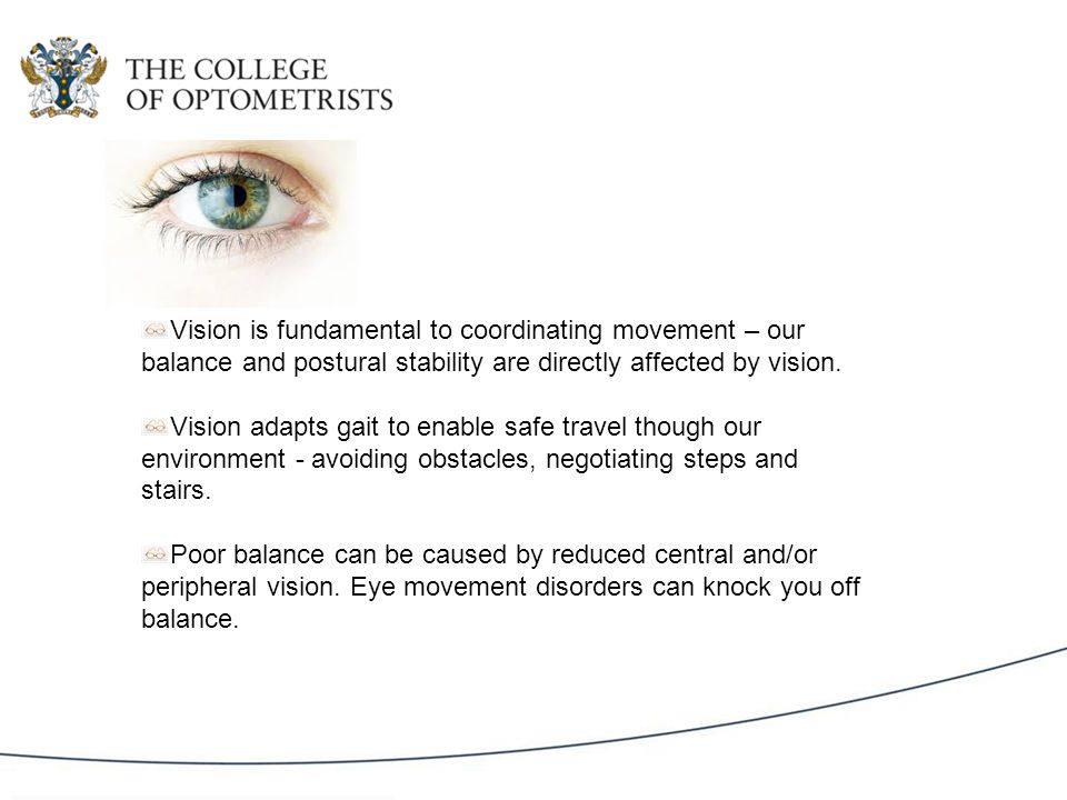 Vision is fundamental to coordinating movement – our balance and postural stability are directly affected by vision.