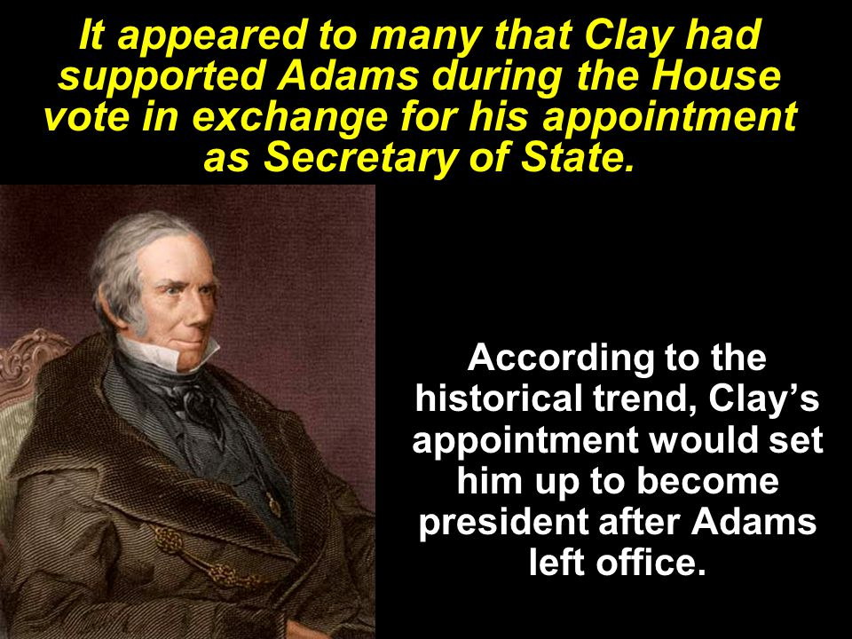 It appeared to many that Clay had supported Adams during the House vote in exchange for his appointment as Secretary of State.