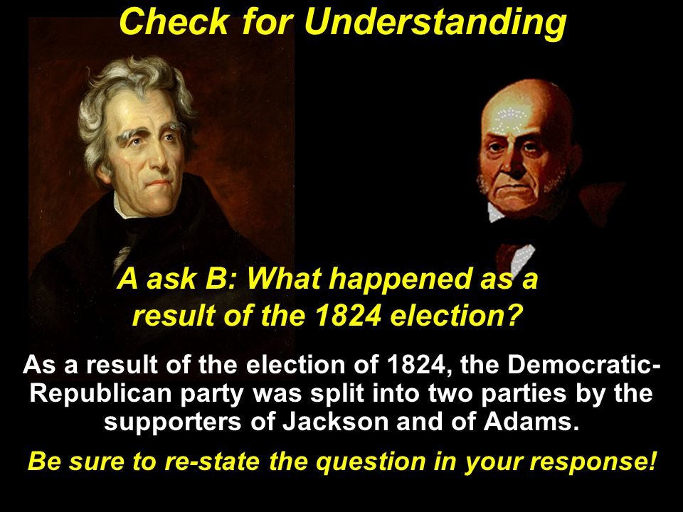 Check for Understanding As a result of the election of 1824, the Democratic- Republican party was split into two parties by the supporters of Jackson and of Adams.