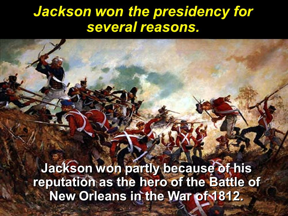 Jackson won partly because of his reputation as the hero of the Battle of New Orleans in the War of 1812.
