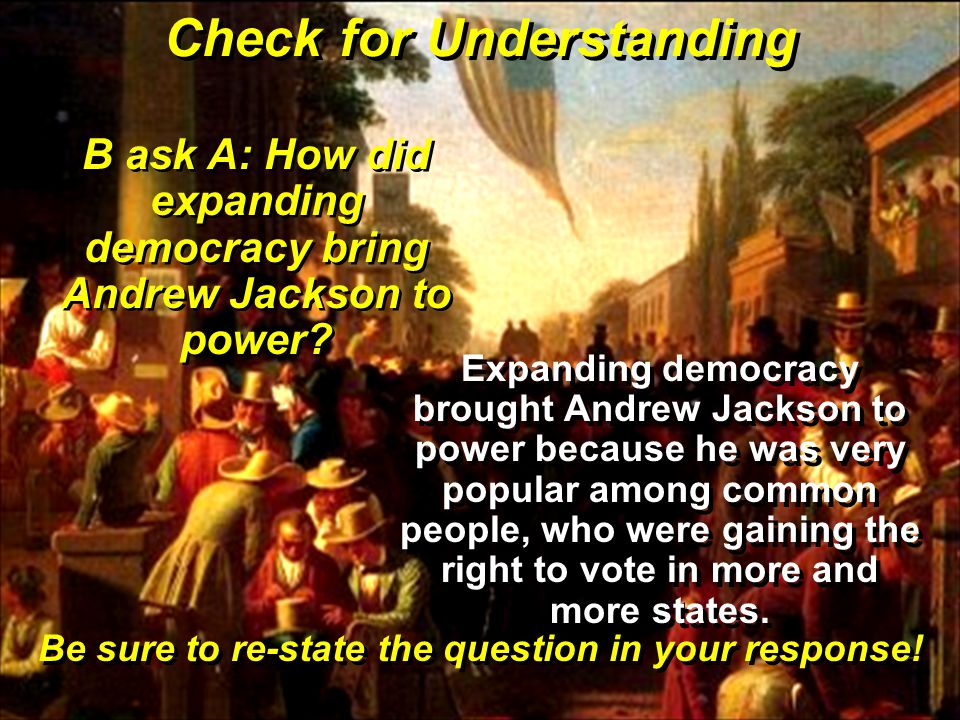 Check for Understanding B ask A: How did expanding democracy bring Andrew Jackson to power.