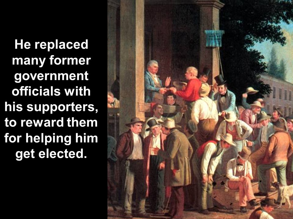 He replaced many former government officials with his supporters, to reward them for helping him get elected.