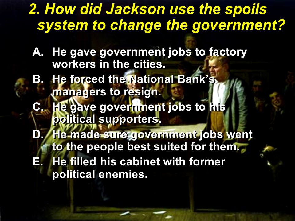 2. How did Jackson use the spoils system to change the government.