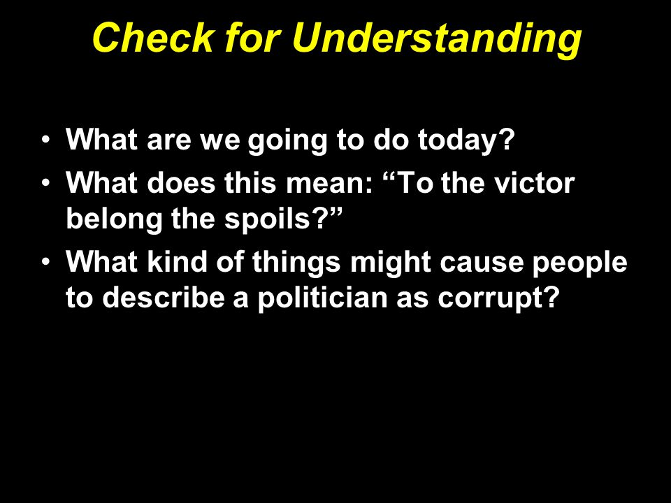 """Check for Understanding What are we going to do today? What does this mean: """"To the victor belong the spoils?"""" What kind of things might cause people"""