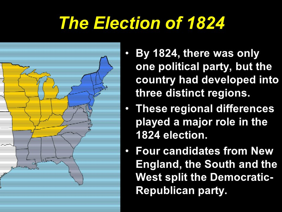 The Election of 1824 By 1824, there was only one political party, but the country had developed into three distinct regions.