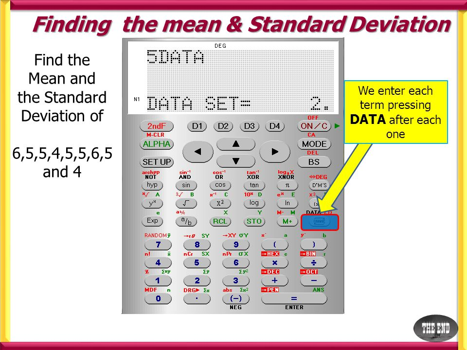 Finding the mean & Standard Deviation Find the Mean and the Standard Deviation of 6,5,5,4,5,5,6,5 and 4 We enter each term pressing DATA after each one