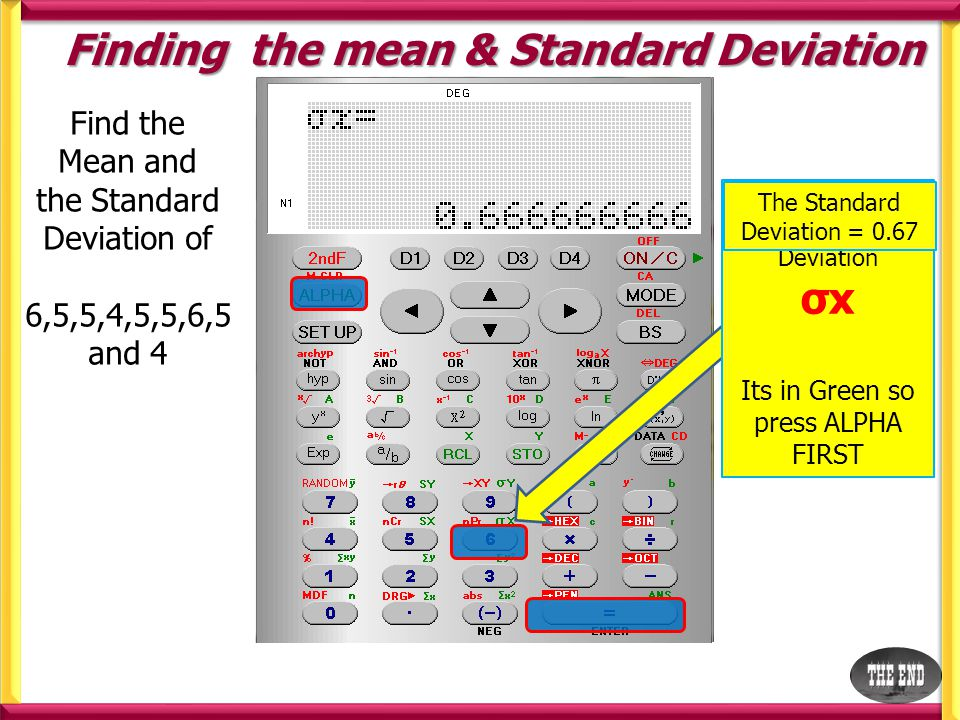 Finding the mean & Standard Deviation Find the Mean and the Standard Deviation of 6,5,5,4,5,5,6,5 and 4 We want the standard Deviation σx Its in Green