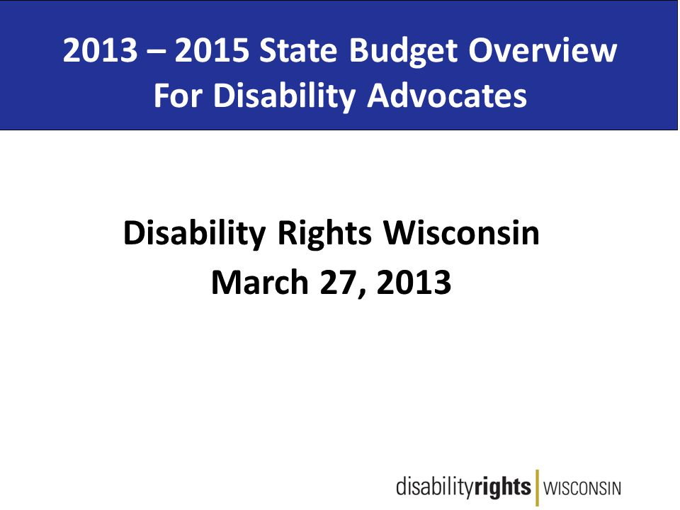 2013 – 2015 State Budget Overview For Disability Advocates Disability Rights Wisconsin March 27, 2013