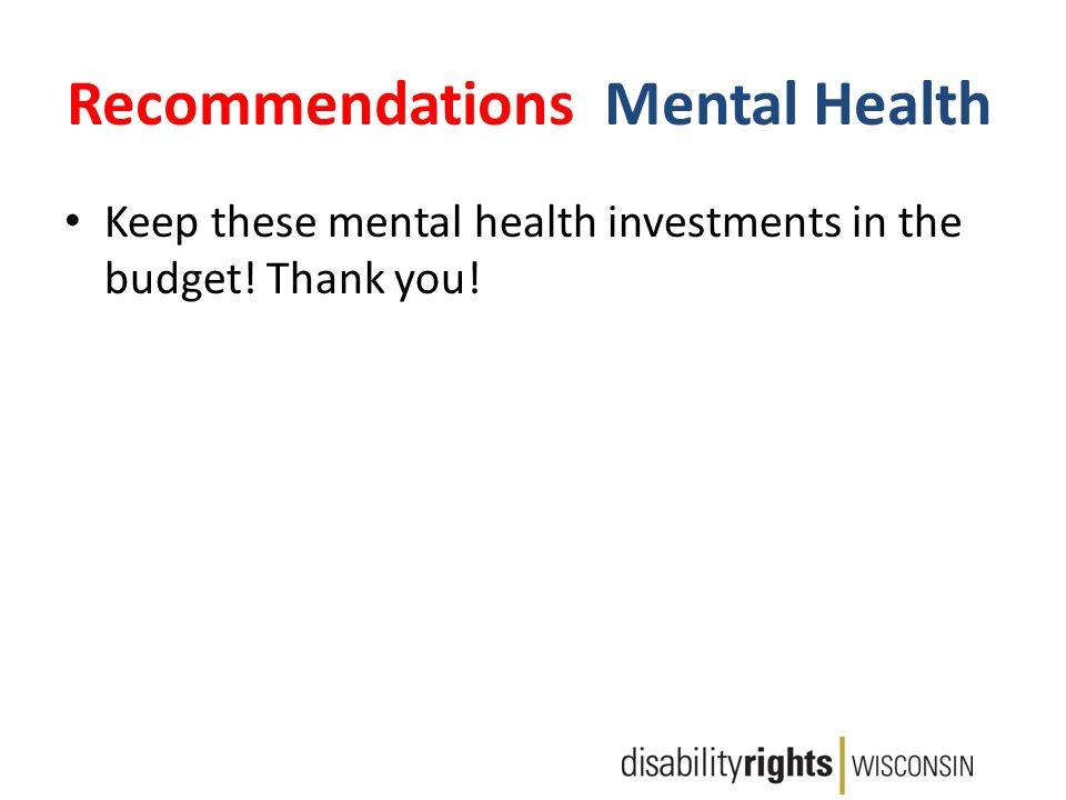 Recommendations: Mental Health Keep these mental health investments in the budget! Thank you!