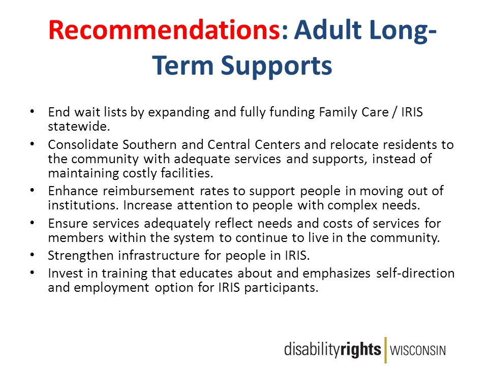 Recommendations: Adult Long- Term Supports End wait lists by expanding and fully funding Family Care / IRIS statewide.