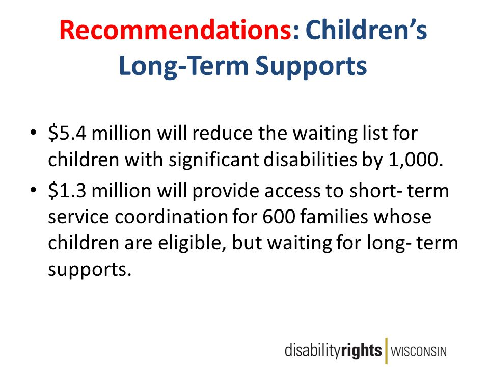 Recommendations: Children's Long-Term Supports $5.4 million will reduce the waiting list for children with significant disabilities by 1,000.