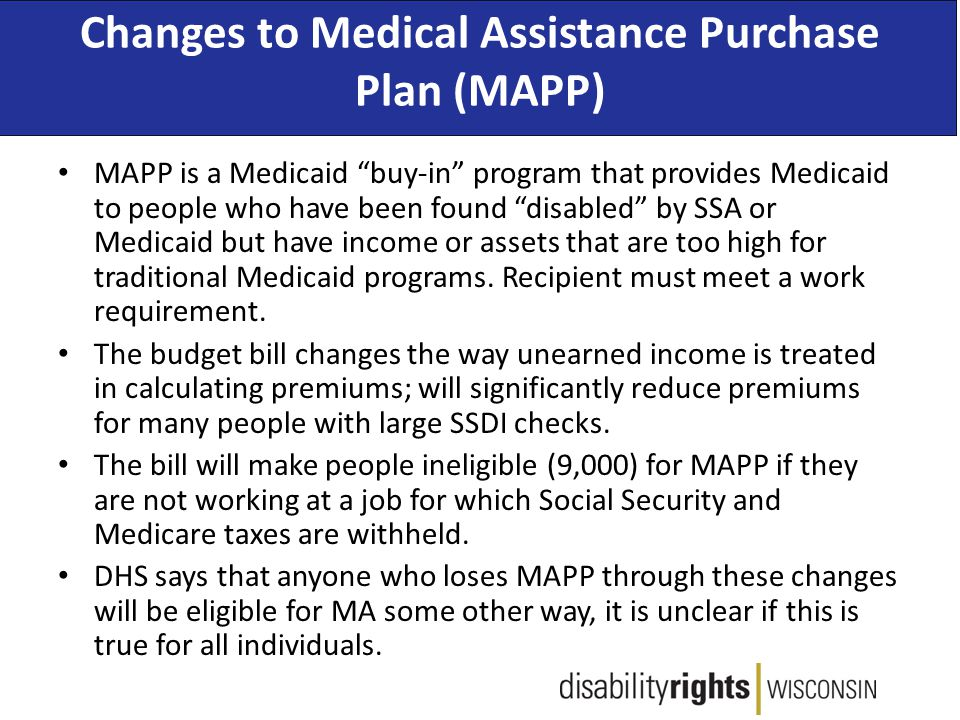 Changes to Medical Assistance Purchase Plan (MAPP) MAPP is a Medicaid buy-in program that provides Medicaid to people who have been found disabled by SSA or Medicaid but have income or assets that are too high for traditional Medicaid programs.