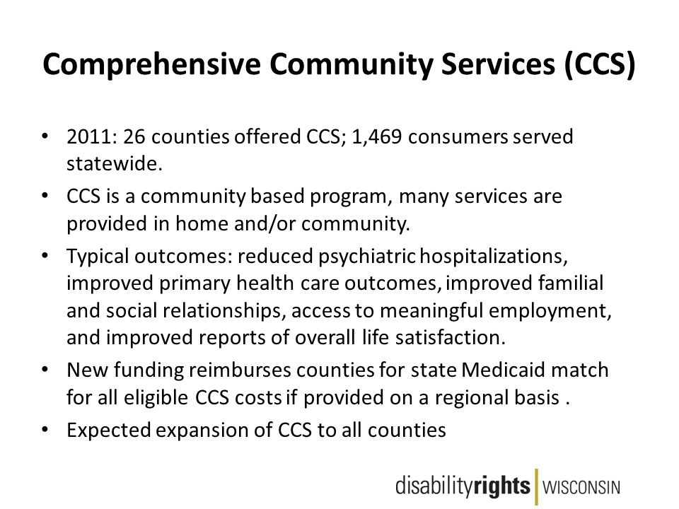 Comprehensive Community Services (CCS) 2011: 26 counties offered CCS; 1,469 consumers served statewide.