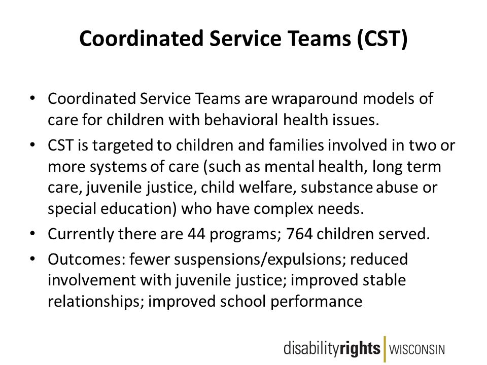 Coordinated Service Teams (CST) Coordinated Service Teams are wraparound models of care for children with behavioral health issues.